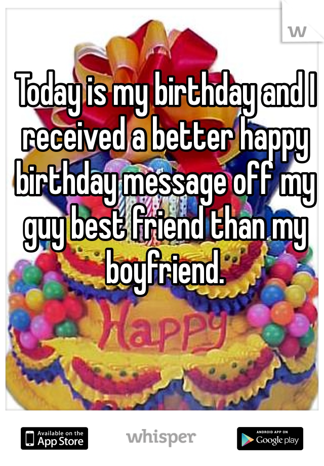 Today is my birthday and I received a better happy birthday message off my guy best friend than my boyfriend.