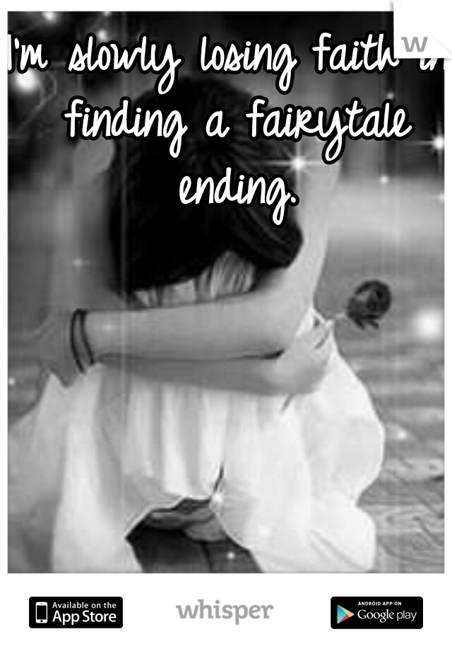 I'm slowly losing faith in finding a fairytale ending.