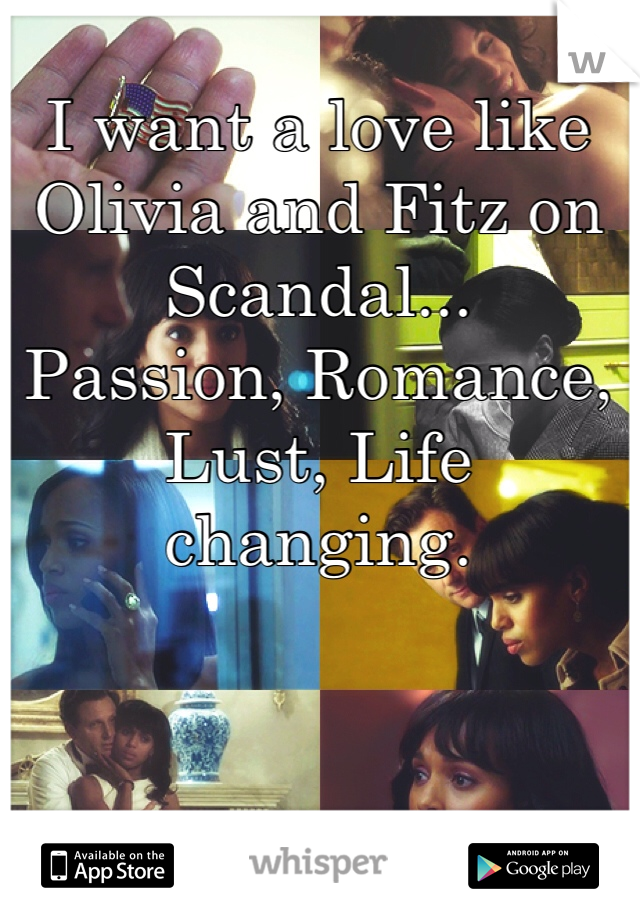 I want a love like Olivia and Fitz on Scandal... Passion, Romance, Lust, Life changing.