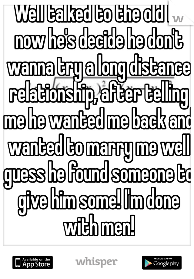 Well talked to the old bf now he's decide he don't wanna try a long distance relationship, after telling me he wanted me back and wanted to marry me well guess he found someone to give him some! I'm done with men!