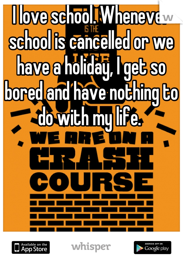 I love school. Whenever school is cancelled or we have a holiday, I get so bored and have nothing to do with my life.
