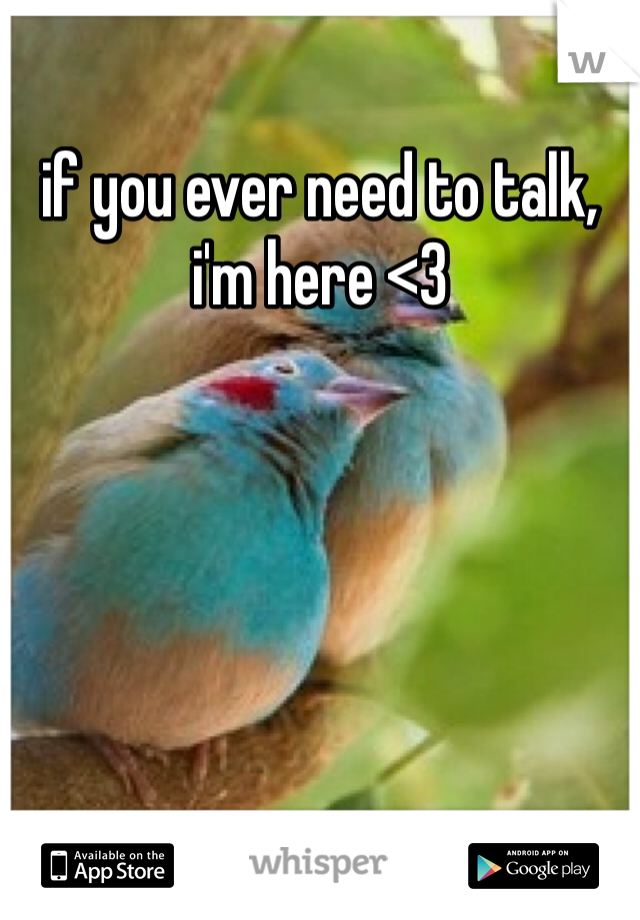 if you ever need to talk, i'm here <3