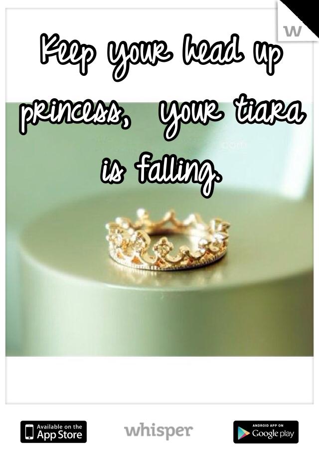 Keep your head up princess,  your tiara is falling.