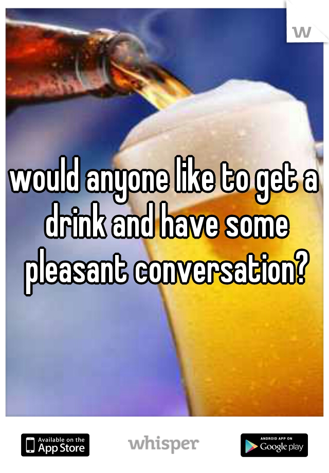 would anyone like to get a drink and have some pleasant conversation?