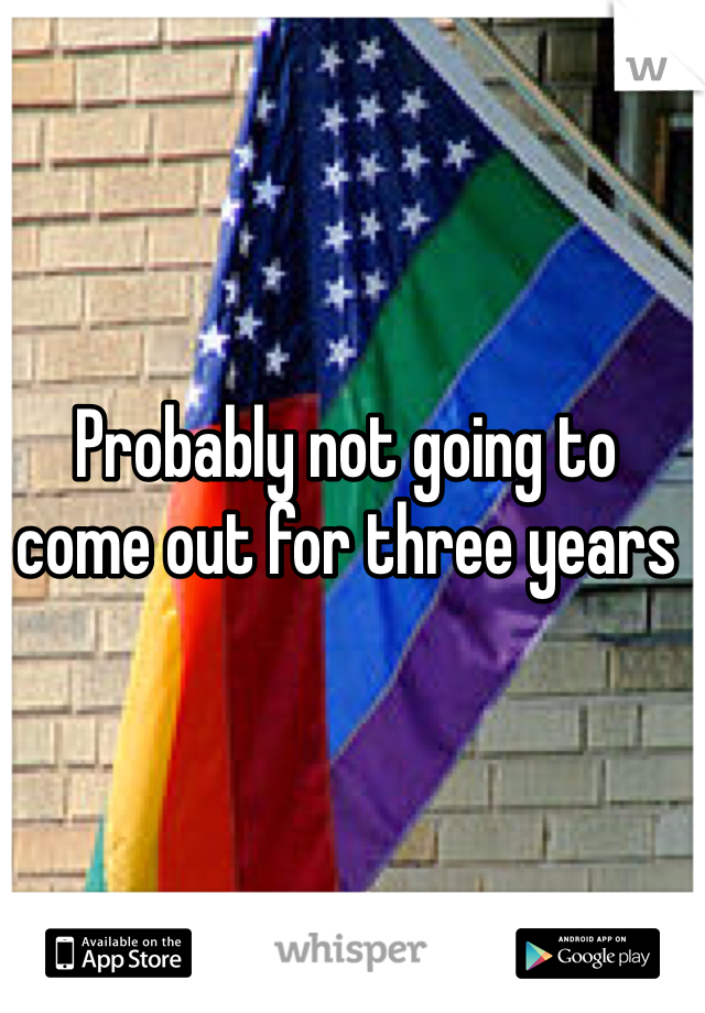 Probably not going to come out for three years
