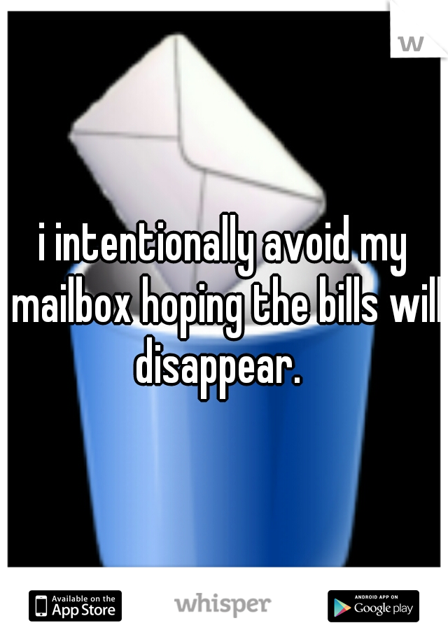 i intentionally avoid my mailbox hoping the bills will disappear.
