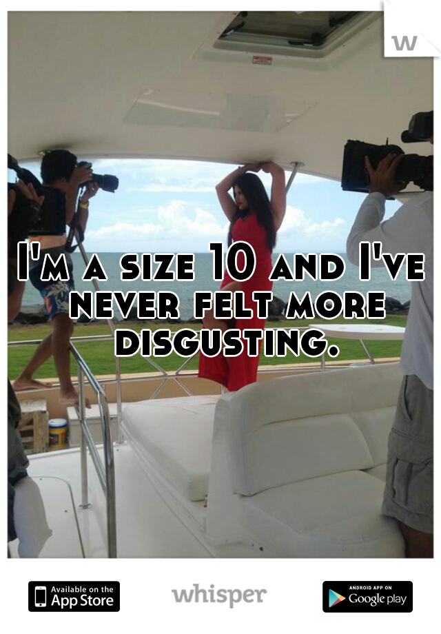 I'm a size 10 and I've never felt more disgusting.