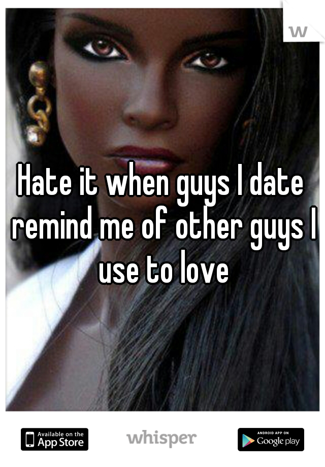 Hate it when guys I date remind me of other guys I use to love
