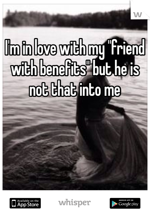 """I'm in love with my """"friend with benefits"""" but he is not that into me"""