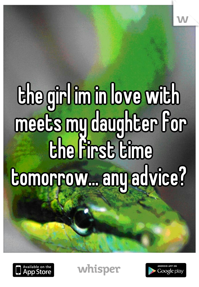 the girl im in love with meets my daughter for the first time tomorrow... any advice?