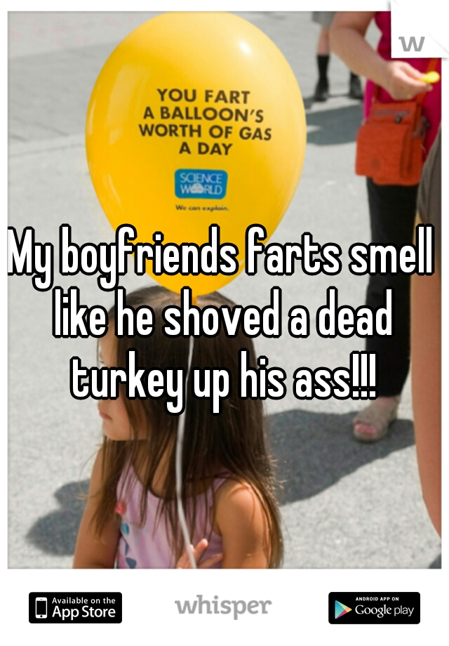 My boyfriends farts smell like he shoved a dead turkey up his ass!!!