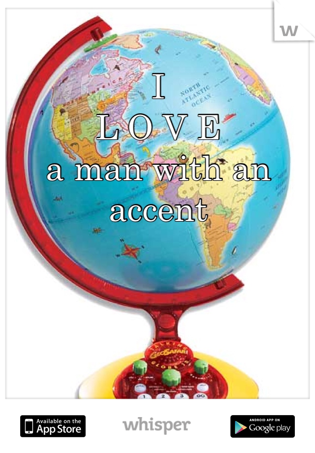 I  L O V E  a man with an accent
