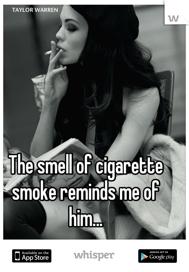 The smell of cigarette smoke reminds me of him...