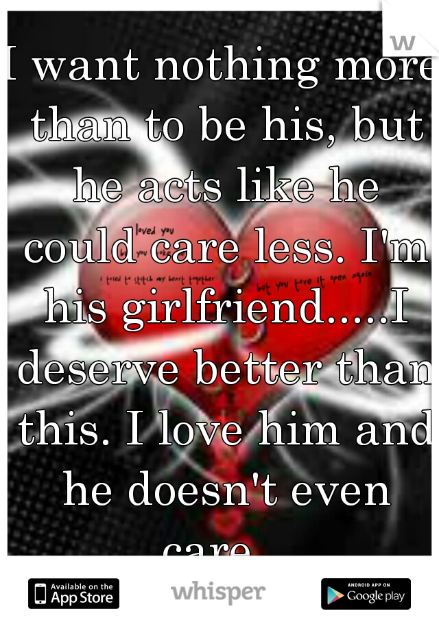 I want nothing more than to be his, but he acts like he could care less. I'm his girlfriend.....I deserve better than this. I love him and he doesn't even care...