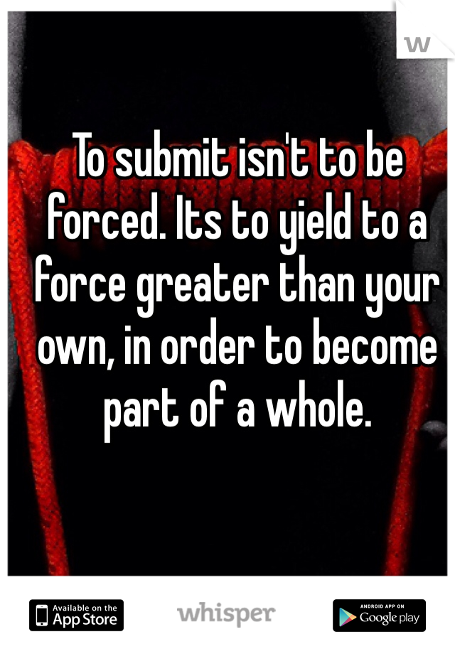 To submit isn't to be forced. Its to yield to a force greater than your own, in order to become part of a whole.