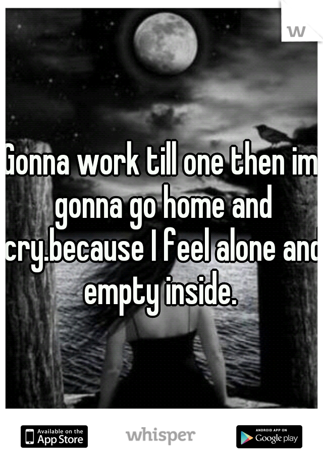 Gonna work till one then im gonna go home and cry.because I feel alone and empty inside.