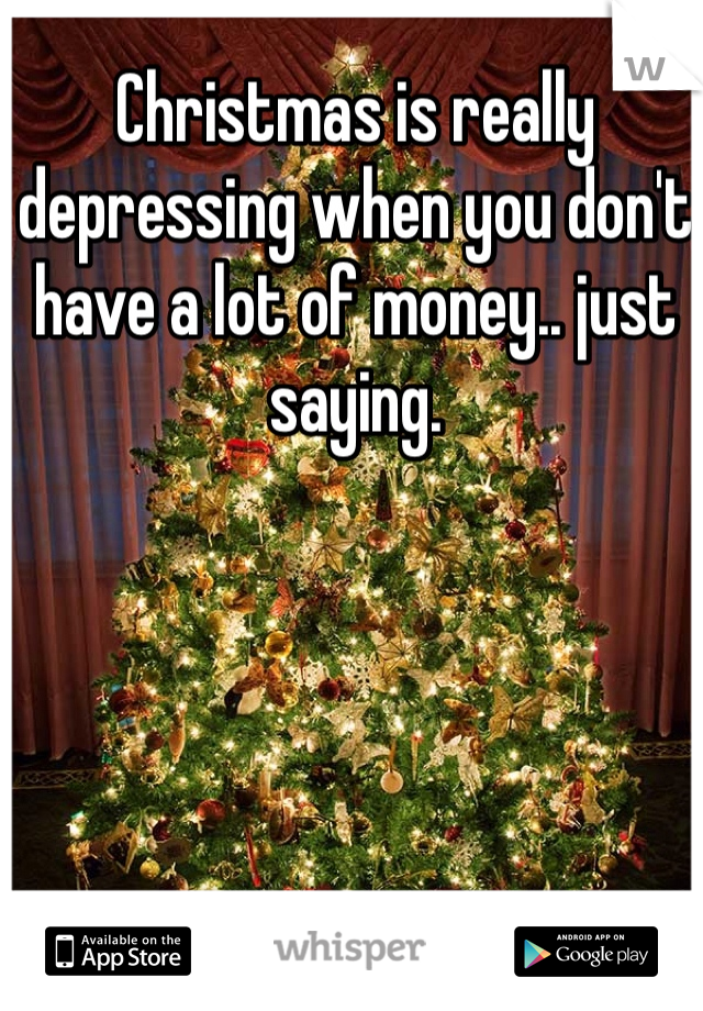 Christmas is really depressing when you don't have a lot of money.. just saying.