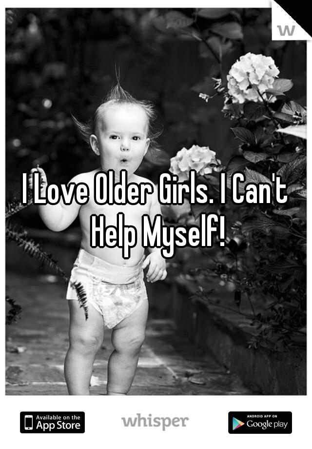 I Love Older Girls. I Can't Help Myself!