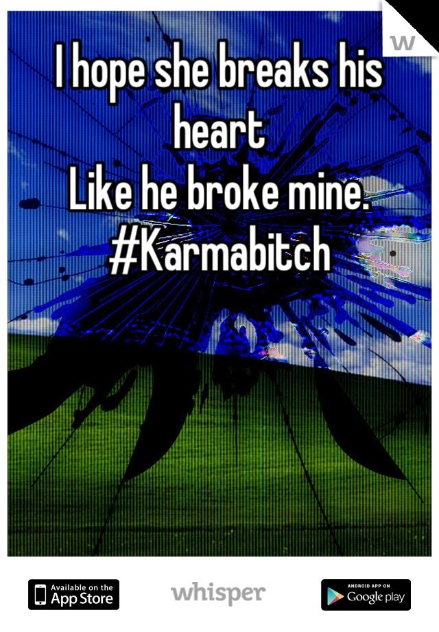 I hope she breaks his heart  Like he broke mine.  #Karmabitch