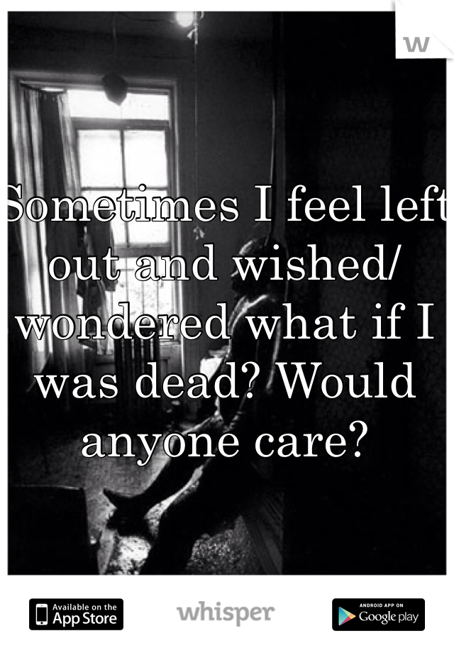 Sometimes I feel left out and wished/wondered what if I was dead? Would anyone care?