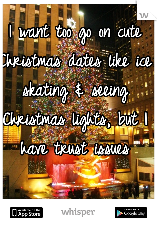 I want too go on cute Christmas dates like ice skating & seeing Christmas lights, but I have trust issues