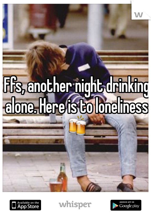 Ffs, another night drinking alone. Here is to loneliness 🍻