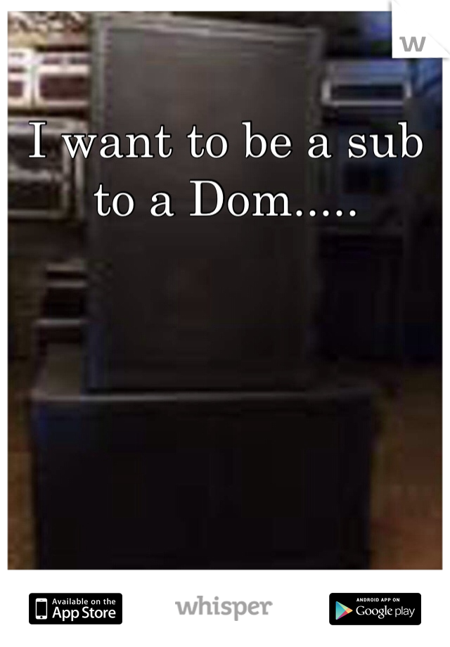 I want to be a sub to a Dom.....