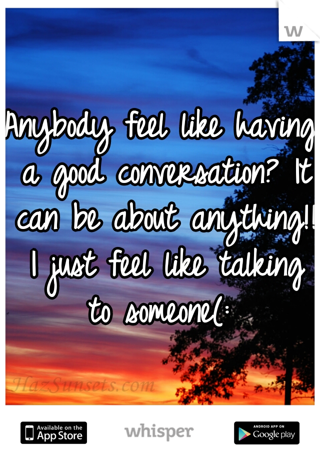 Anybody feel like having a good conversation? It can be about anything!! I just feel like talking to someone(: