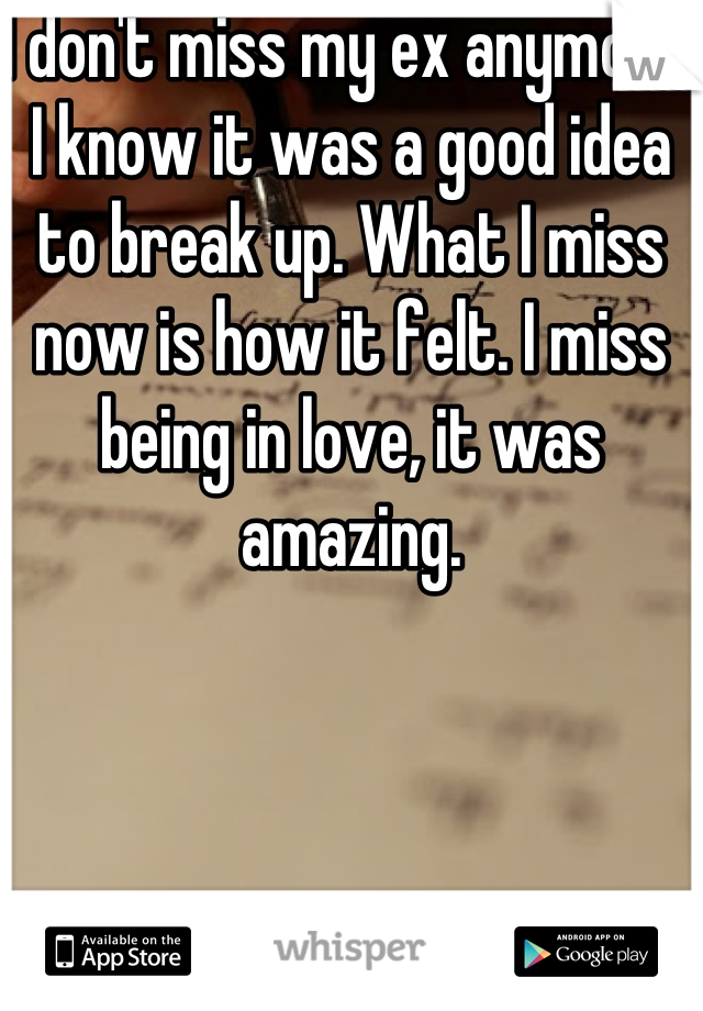 I don't miss my ex anymore, I know it was a good idea to break up. What I miss now is how it felt. I miss being in love, it was amazing.
