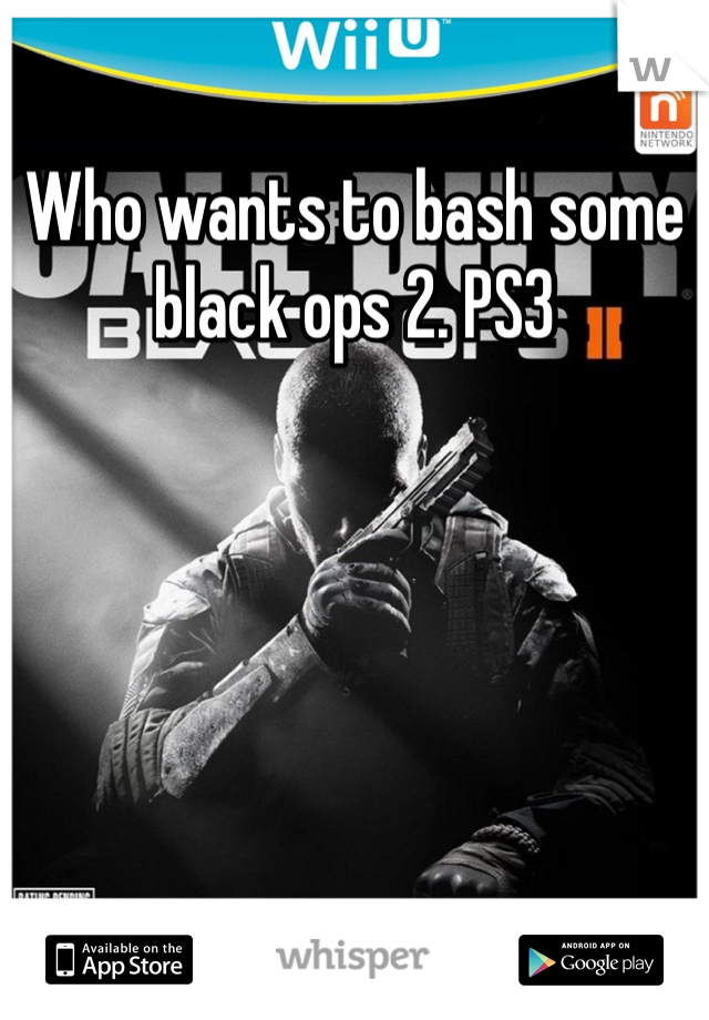 Who wants to bash some black ops 2. PS3