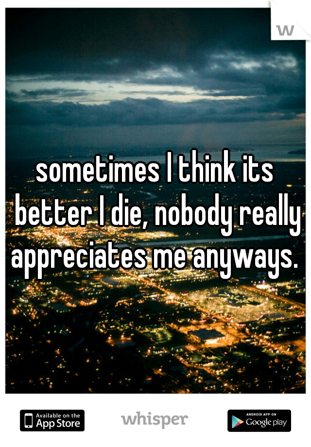 sometimes I think its better I die, nobody really appreciates me anyways.