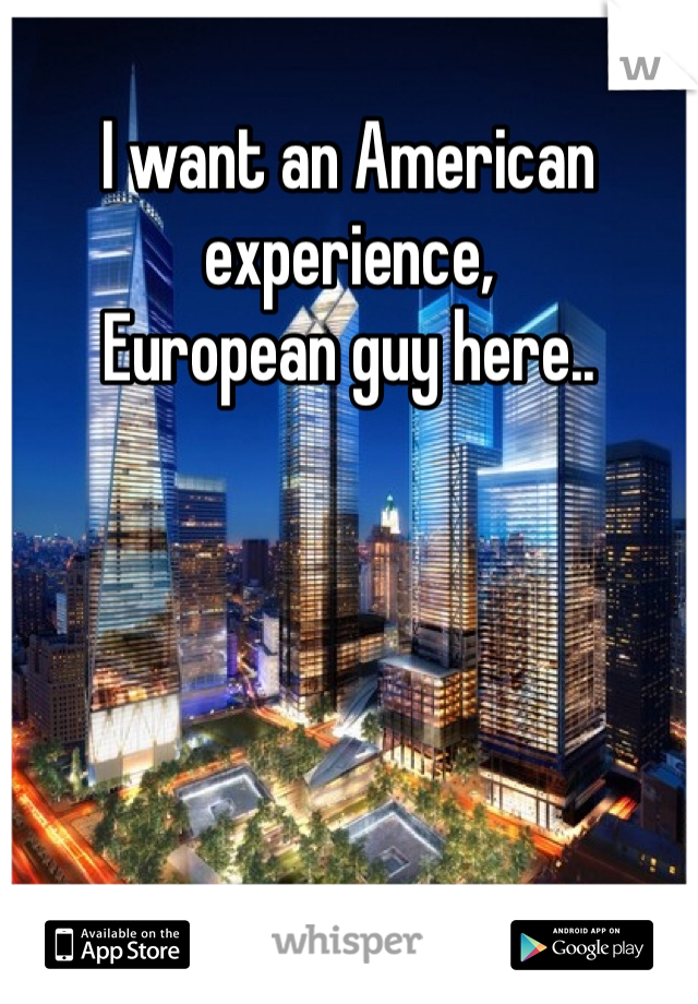 I want an American experience, European guy here..