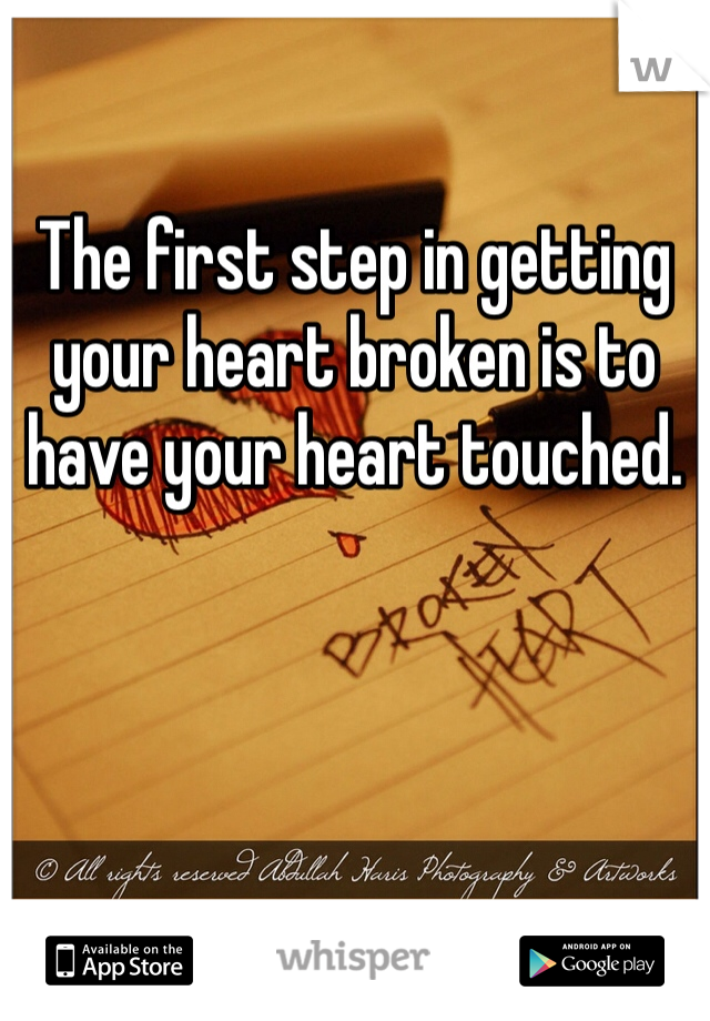 The first step in getting your heart broken is to have your heart touched.