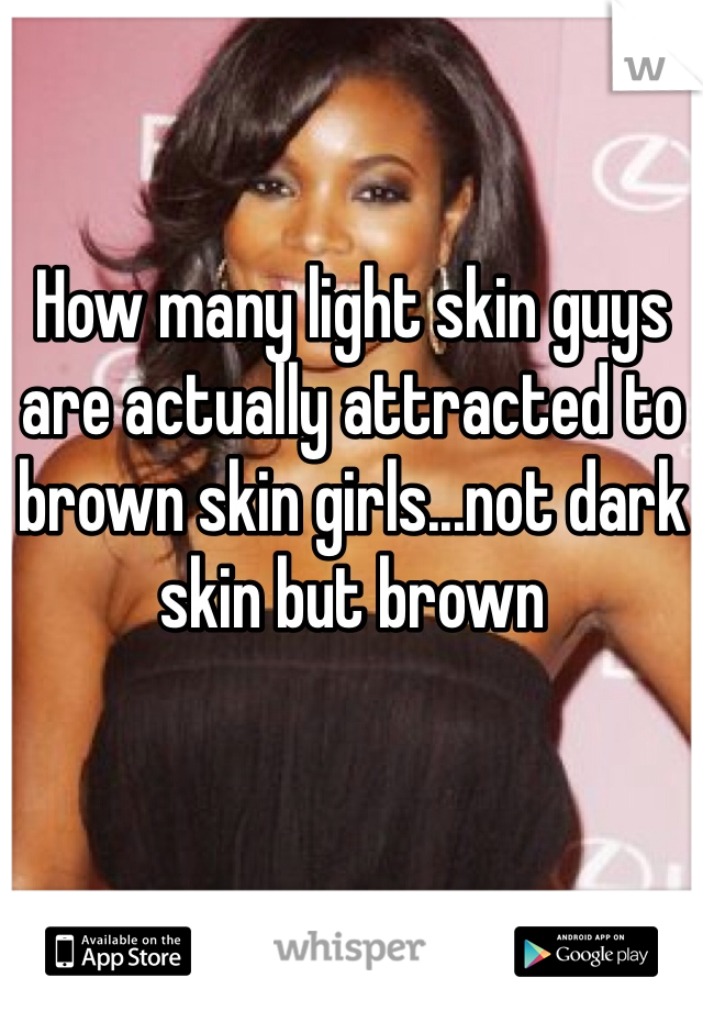 How many light skin guys are actually attracted to brown skin girls...not dark skin but brown