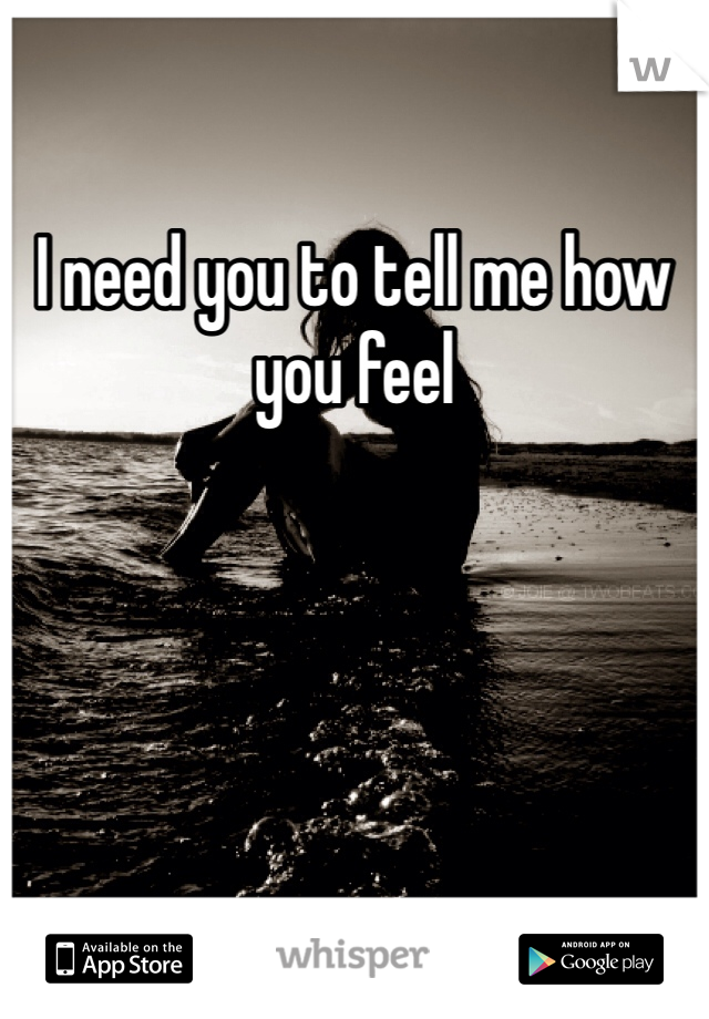 I need you to tell me how you feel