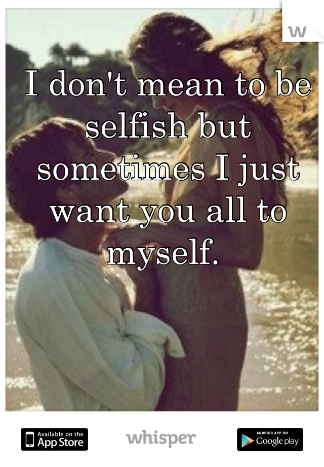 I don't mean to be selfish but sometimes I just want you all to myself.