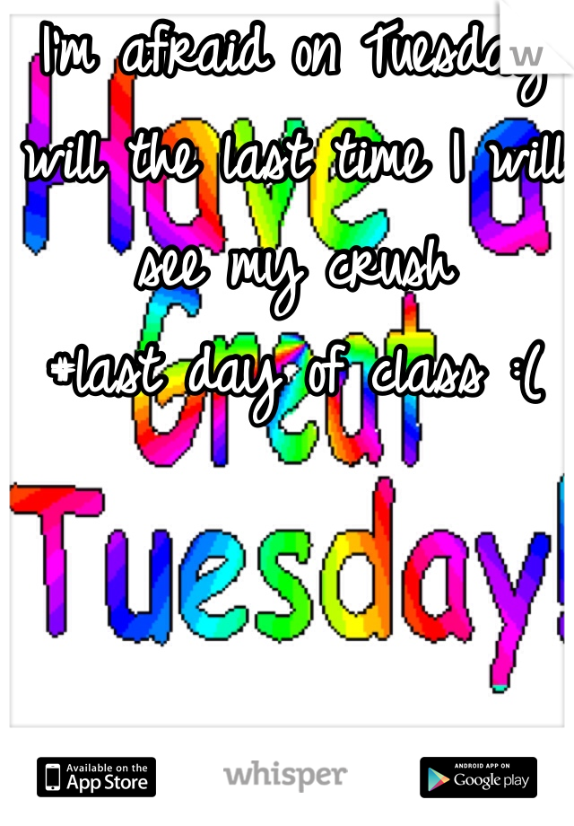 I'm afraid on Tuesday will the last time I will see my crush #last day of class :(