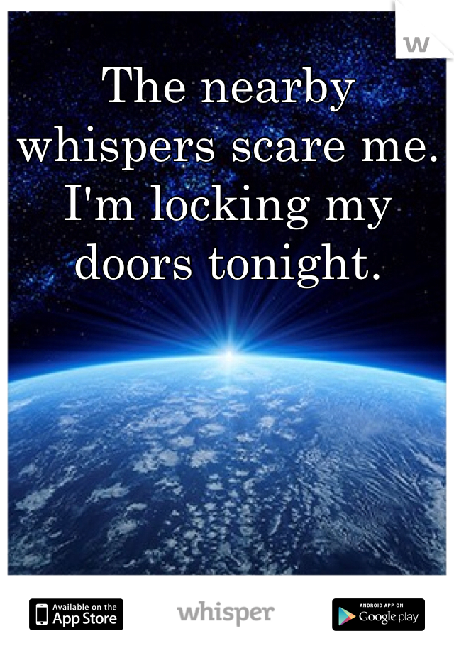 The nearby whispers scare me. I'm locking my doors tonight.
