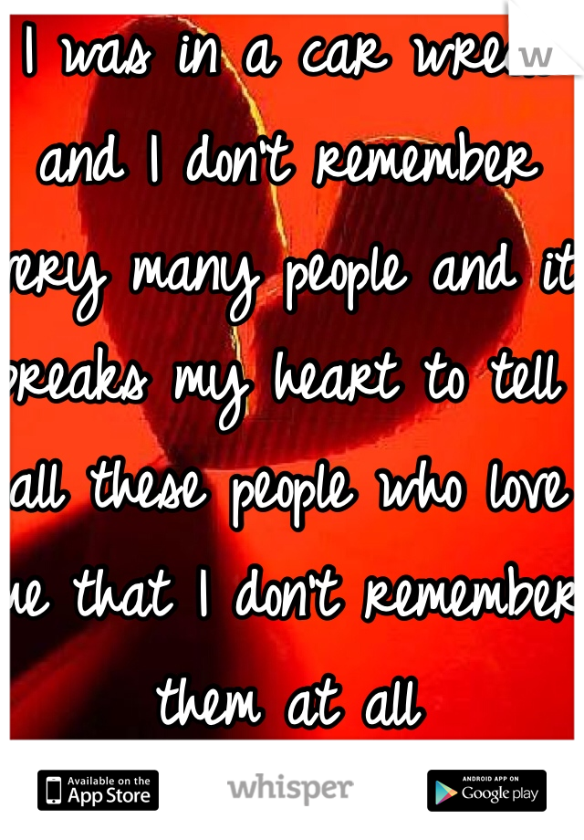 I was in a car wreck and I don't remember very many people and it breaks my heart to tell all these people who love me that I don't remember them at all
