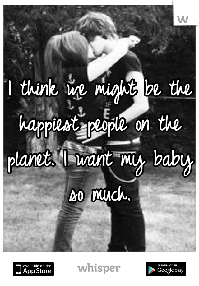 I think we might be the happiest people on the planet. I want my baby so much.