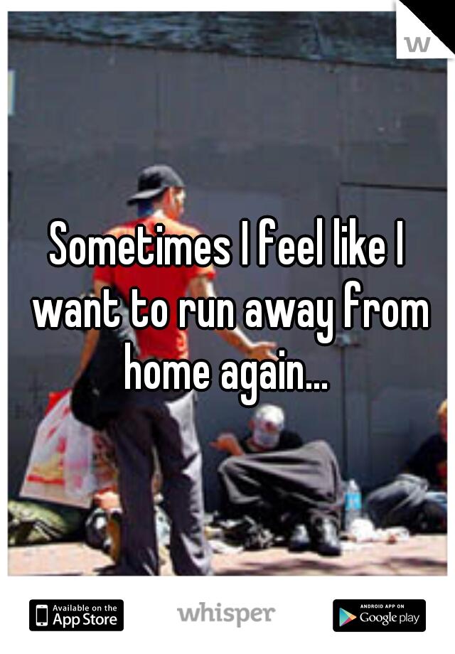 Sometimes I feel like I want to run away from home again...