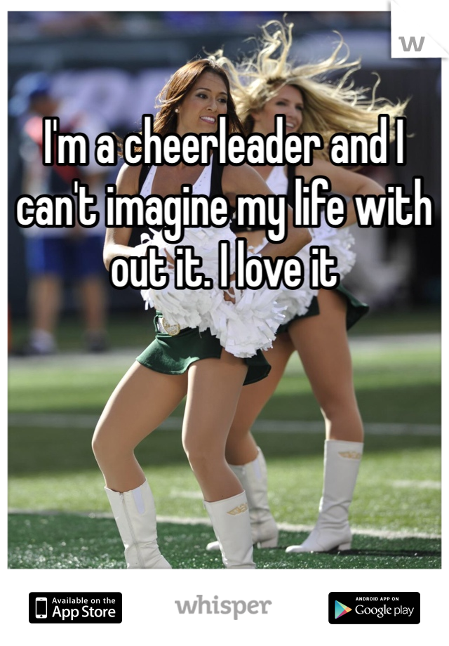 I'm a cheerleader and I can't imagine my life with out it. I love it