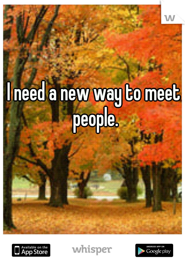 I need a new way to meet people.