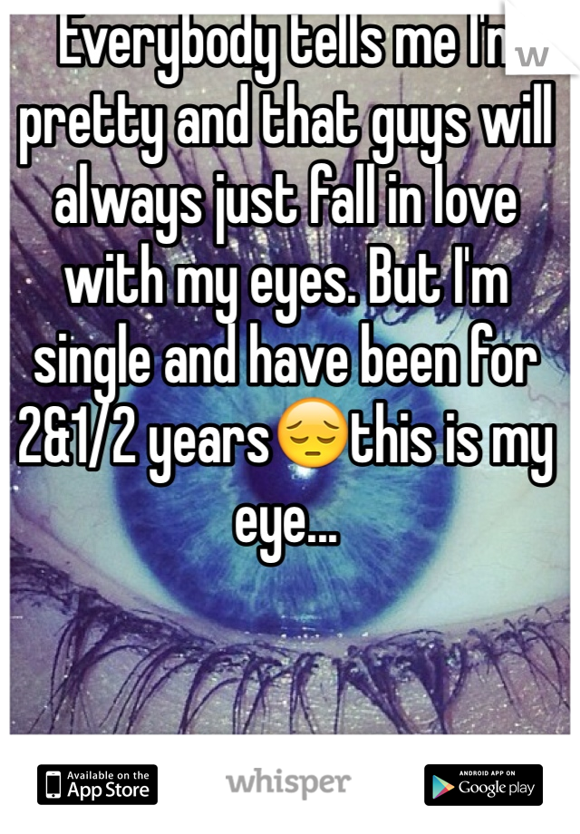 Everybody tells me I'm pretty and that guys will always just fall in love with my eyes. But I'm single and have been for 2&1/2 years😔this is my eye...
