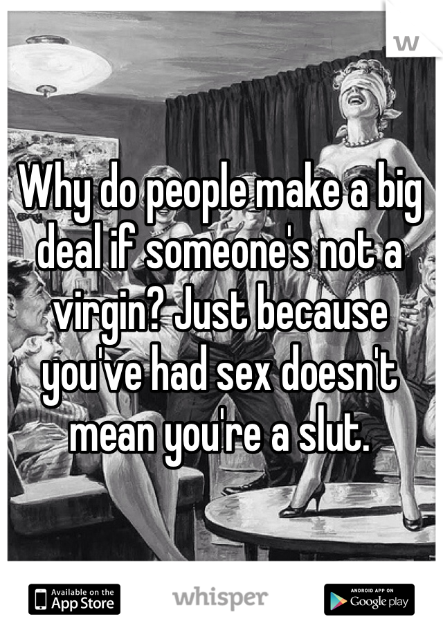 Why do people make a big deal if someone's not a virgin? Just because you've had sex doesn't mean you're a slut.