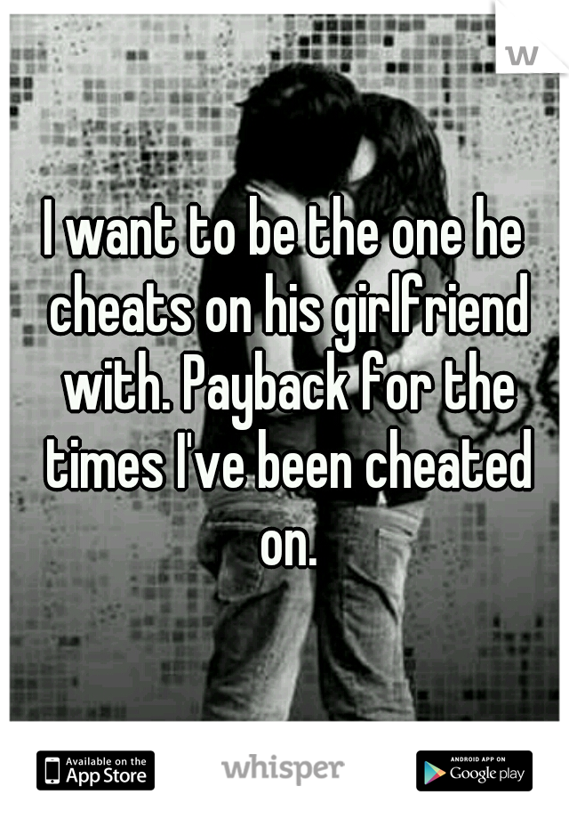 I want to be the one he cheats on his girlfriend with. Payback for the times I've been cheated on.