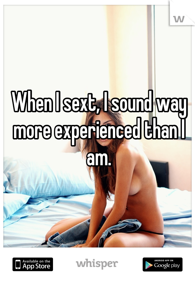 When I sext, I sound way more experienced than I am.