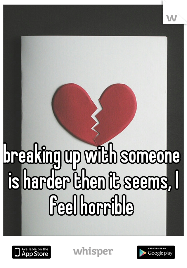 breaking up with someone is harder then it seems, I feel horrible