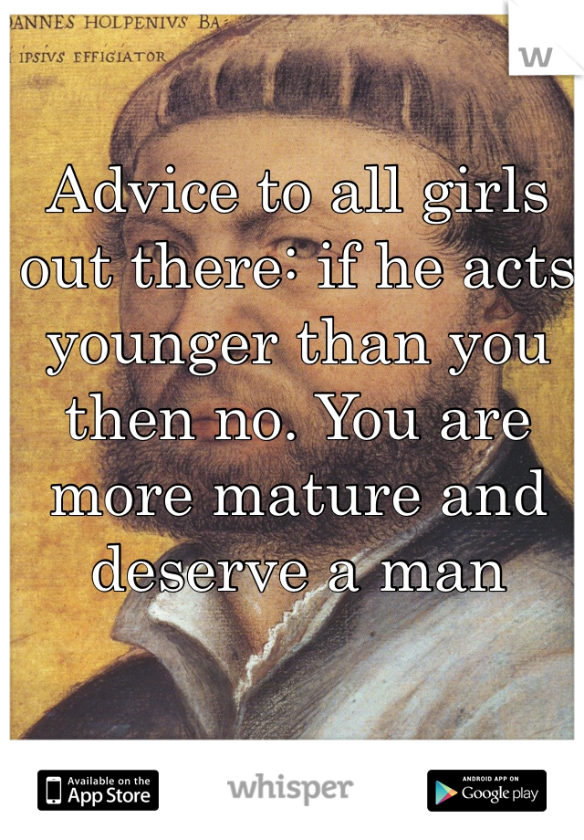 Advice to all girls out there: if he acts younger than you then no. You are more mature and deserve a man