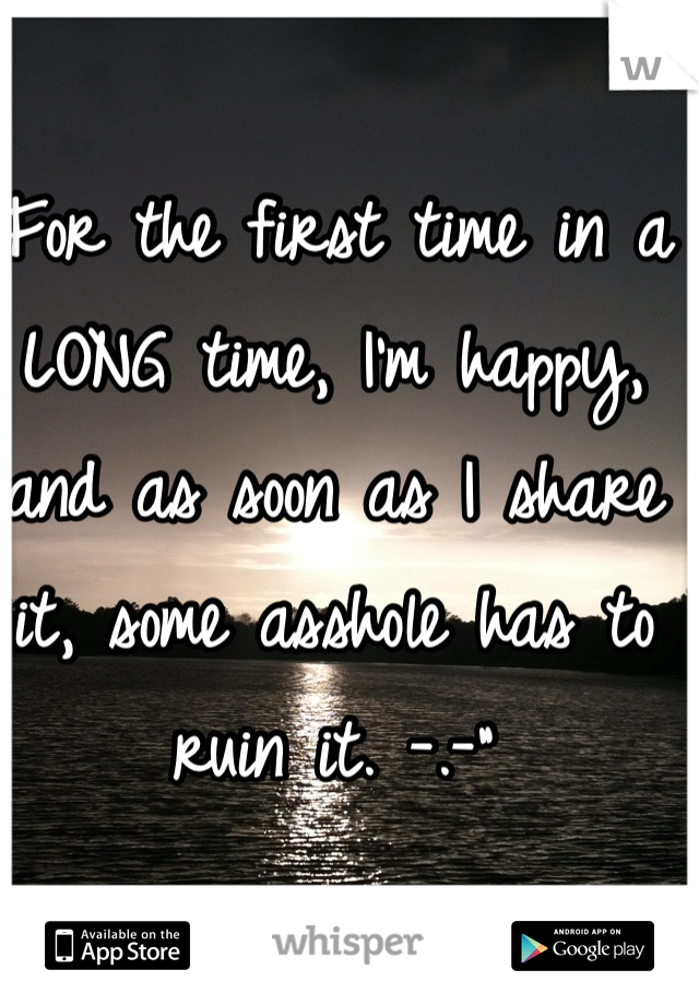 """For the first time in a LONG time, I'm happy, and as soon as I share it, some asshole has to ruin it. -.-"""""""